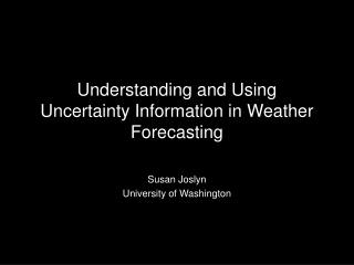 Understanding and Using Uncertainty Information in Weather Forecasting