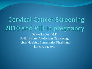 Cervical Cancer Screening 2010 and PID in pregnancy