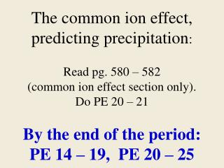 The common ion effect, predicting precipitation:  Read pg. 580   582  common ion effect section only.  Do PE 20   21  By
