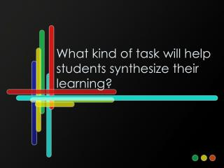 What kind of task will help students synthesize their learning