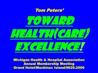 Tom Peters     Toward Healthcare Excellence     Michigan Health  Hospital Association Annual Membership Meeting Grand Ho