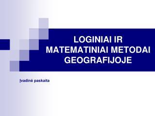 LOGINIAI IR MATEMATINIAI METODAI GEOGRAFIJOJE