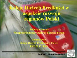 Koleje Duzych Predkosci w aspekcie rozwoju region w Polski  Andrzej Cholewa Wiceprzewodniczacy Railway Business Forum  S