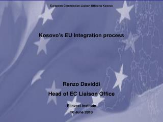 Kosovo s EU Integration process     Renzo Daviddi Head of EC Liaison Office  Riinvest Institute  10 June 2010