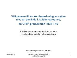 V lkommen till en kort beskrivning av nyttan med att anv nda Likviditetsprognos, en ORR -produkt fr n ITERIT AB    Likvi