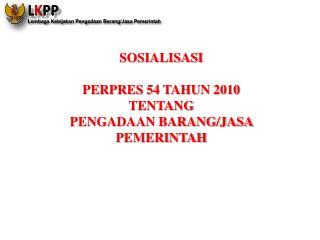 SOSIALISASI   PERPRES 54 TAHUN 2010  TENTANG  PENGADAAN BARANG