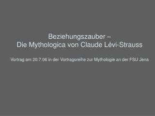 Beziehungszauber    Die Mythologica von Claude L vi-Strauss  Vortrag am 20.7.06 in der Vortragsreihe zur Mythologie an d