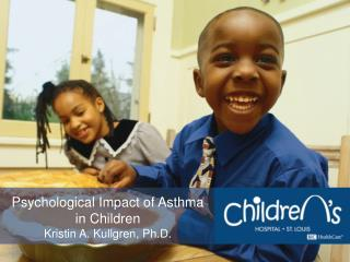 Psychological Impact of Asthma in Children Kristin A. Kullgren, Ph.D.