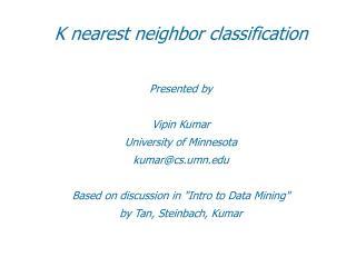 K nearest neighbor classification   Presented by  Vipin Kumar University of Minnesota kumarcs.umn  Based on discussion i
