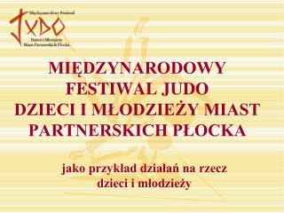 MIEDZYNARODOWY FESTIWAL JUDO DZIECI I MLODZIEZY MIAST PARTNERSKICH PLOCKA