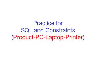 Practice for SQL and Constraints Product-PC-Laptop-Printer