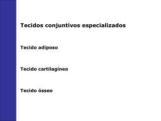 Tecidos conjuntivos especializados  Tecido adiposo  Tecido cartilag neo  Tecido  sseo