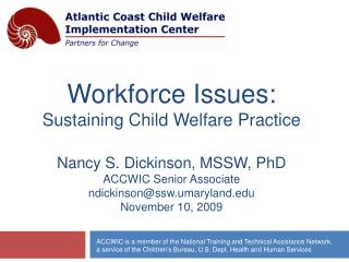 Workforce Issues:  Sustaining Child Welfare Practice  Nancy S. Dickinson, MSSW, PhD ACCWIC Senior Associate ndickinsonss