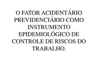 O FATOR ACIDENT RIO PREVIDENCI RIO COMO INSTRUMENTO EPIDEMIOL GICO DE CONTROLE DE RISCOS DO TRABALHO.