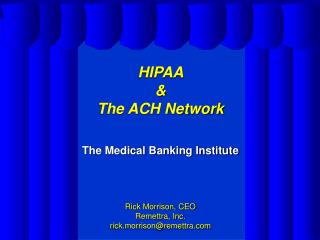 HIPAA    The ACH Network   The Medical Banking Institute        Rick Morrison, CEO Remettra, Inc.  rick.morrisonremettra