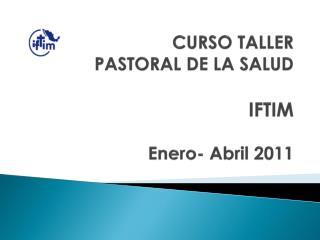 CURSO TALLER   PASTORAL DE LA SALUD  IFTIM  Enero- Abril 2011