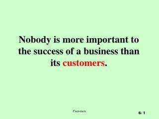 Nobody is more important to the success of a business than its customers.