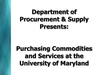 Department of Procurement  Supply Presents:  Procurement 101  Purchasing Commodities and Services at the University of M