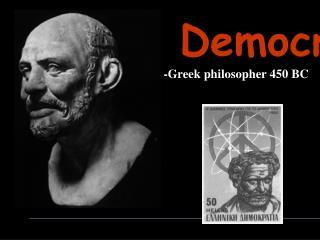 Democritus         -Greek philosopher 450 BC