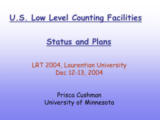 U.S. Low Level Counting Facilities          Status and Plans  LRT 2004, Laurentian University    Dec 12-13, 2004  Prisca