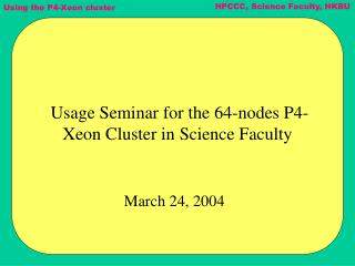 Usage Seminar for the 64-nodes P4-Xeon Cluster in Science Faculty