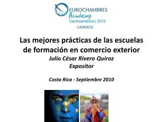 Las mejores pr cticas de las escuelas de formaci n en comercio exterior  Julio C sar Rivero Quiroz Expositor  Costa Rica