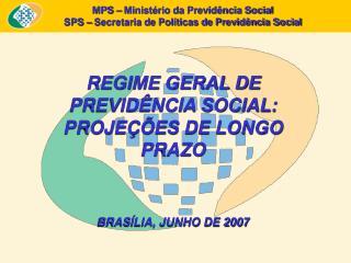 REGIME GERAL DE PREVID NCIA SOCIAL: PROJE  ES DE LONGO PRAZO    BRAS LIA, JUNHO DE 2007