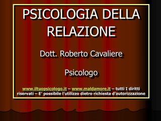 PSICOLOGIA DELLA RELAZIONE  Dott. Roberto Cavaliere Psicologo  iltuopsicologo.it   maldamore.it   tutti I diritti riserv