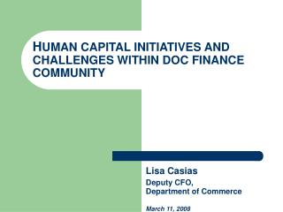 HUMAN CAPITAL INITIATIVES AND CHALLENGES WITHIN DOC FINANCE COMMUNITY              Lisa Casias     Deputy CFO,     Depar