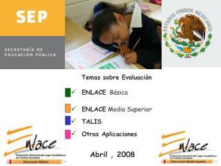 Temas sobre Evaluaci n   ENLACE  B sica   ENLACE Media Superior  TALIS  Otras Aplicaciones                    Abril , 20