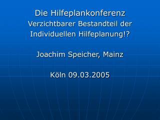 Die Hilfeplankonferenz Verzichtbarer Bestandteil der  Individuellen Hilfeplanung  Joachim Speicher, Mainz  K ln 09.03.20