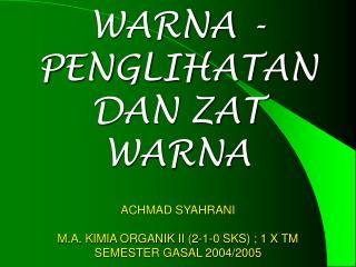 WARNA -PENGLIHATAN  DAN ZAT WARNA  ACHMAD SYAHRANI  M.A. KIMIA ORGANIK II 2-1-0 SKS ; 1 X TM SEMESTER GASAL 2004