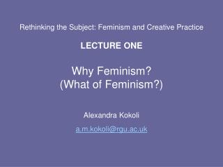 Rethinking the Subject: Feminism and Creative Practice  LECTURE ONE  Why Feminism  What of Feminism