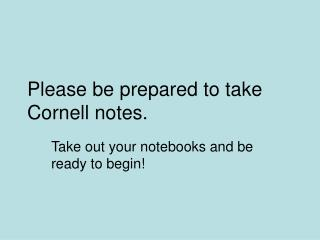 Please be prepared to take Cornell notes.