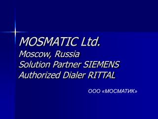 MOSMATIC Ltd. Moscow, Russia Solution Partner SIEMENS Authorized Dialer RITTAL