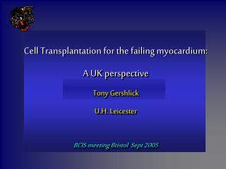 Cell Transplantation for the failing myocardium:   A UK perspective Tony Gershlick U.H. Leicester   BCIS meeting Bristol