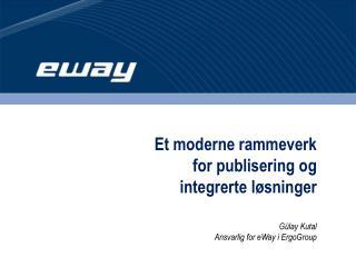 Et moderne rammeverk  for publisering og  integrerte l sninger   G lay Kutal Ansvarlig for eWay i ErgoGroup