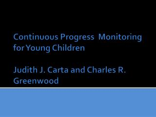 Continuous Progress  Monitoring for Young Children  Judith J. Carta and Charles R. Greenwood