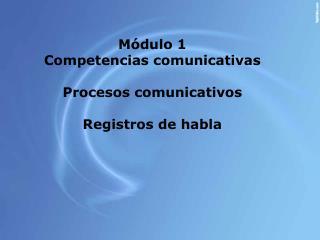 M dulo 1 Competencias comunicativas   Procesos comunicativos  Registros de habla