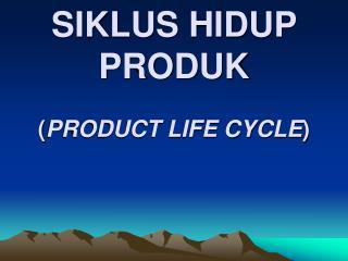 SIKLUS HIDUP PRODUK  PRODUCT LIFE CYCLE