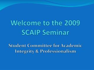 Welcome to the 2009 SCAIP Seminar   Student Committee for Academic Integrity  Professionalism