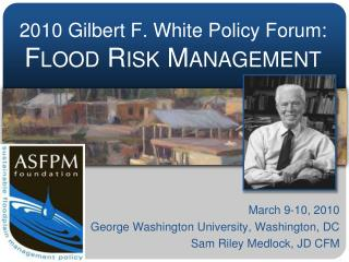 2010 Gilbert F. White Policy Forum:  Flood Risk Management