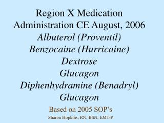 Region X Medication Administration CE August, 2006 Albuterol Proventil Benzocaine Hurricaine Dextrose Glucagon Diphenhyd