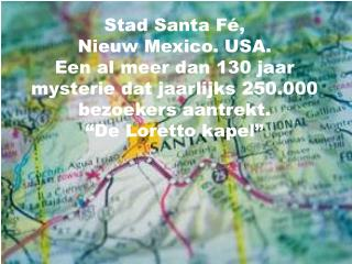 Stad Santa F ,  Nieuw Mexico. USA. Een al meer dan 130 jaar mysterie dat jaarlijks 250.000 bezoekers aantrekt.  De Loret