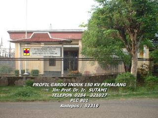 PROFIL GARDU INDUK 150 KV PEMALANG Jln: Prof. Dr. Ir.  SUTAMI     TELEPON  0284 - 321027     PLC 801 Kodepos :  52319