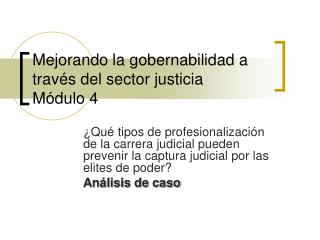Mejorando la gobernabilidad a trav s del sector justicia M dulo 4