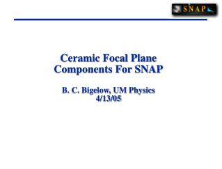 Ceramic Focal Plane Components For SNAP  B. C. Bigelow, UM Physics 4