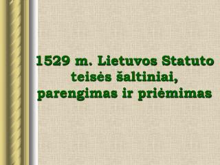 1529 m. Lietuvos Statuto teises  altiniai, parengimas ir priemimas