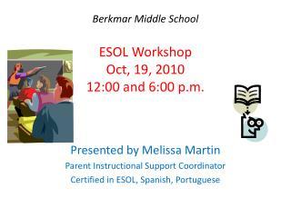 Berkmar Middle School  ESOL Workshop Oct, 19, 2010 12:00 and 6:00 p.m.