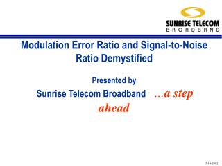 Modulation Error Ratio and Signal-to-Noise Ratio Demystified  Presented by  Sunrise Telecom Broadband     a step ahead